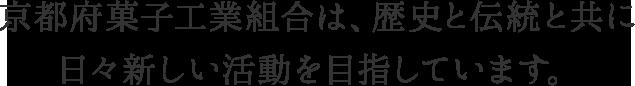 京都府菓子工業組合は、歴史と伝統と共に日々新しい活動を目指しています。